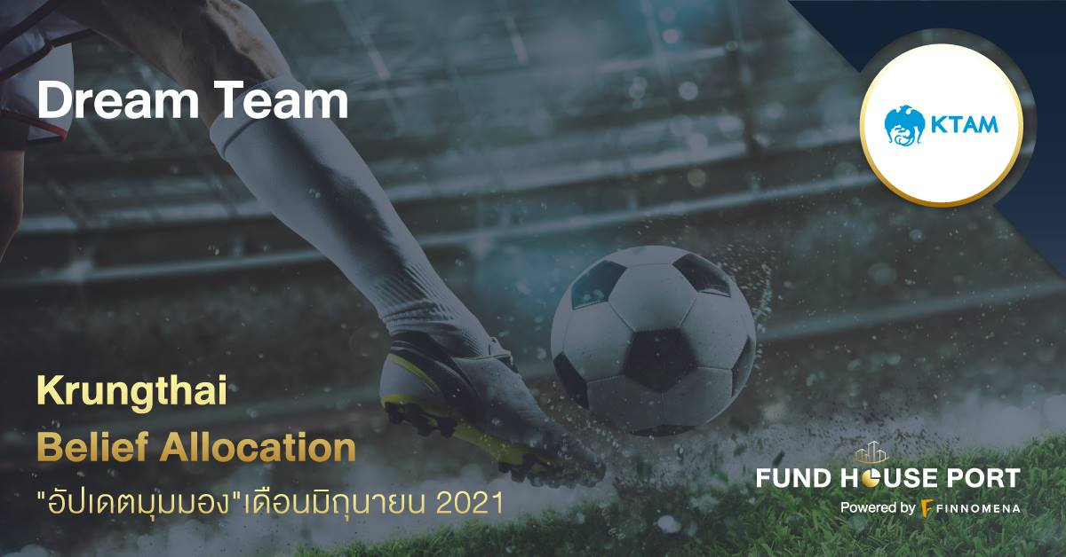 Krungthai Belief Allocation อัปเดตมุมมองเดือน มิ.ย. 2021 : Dream Team