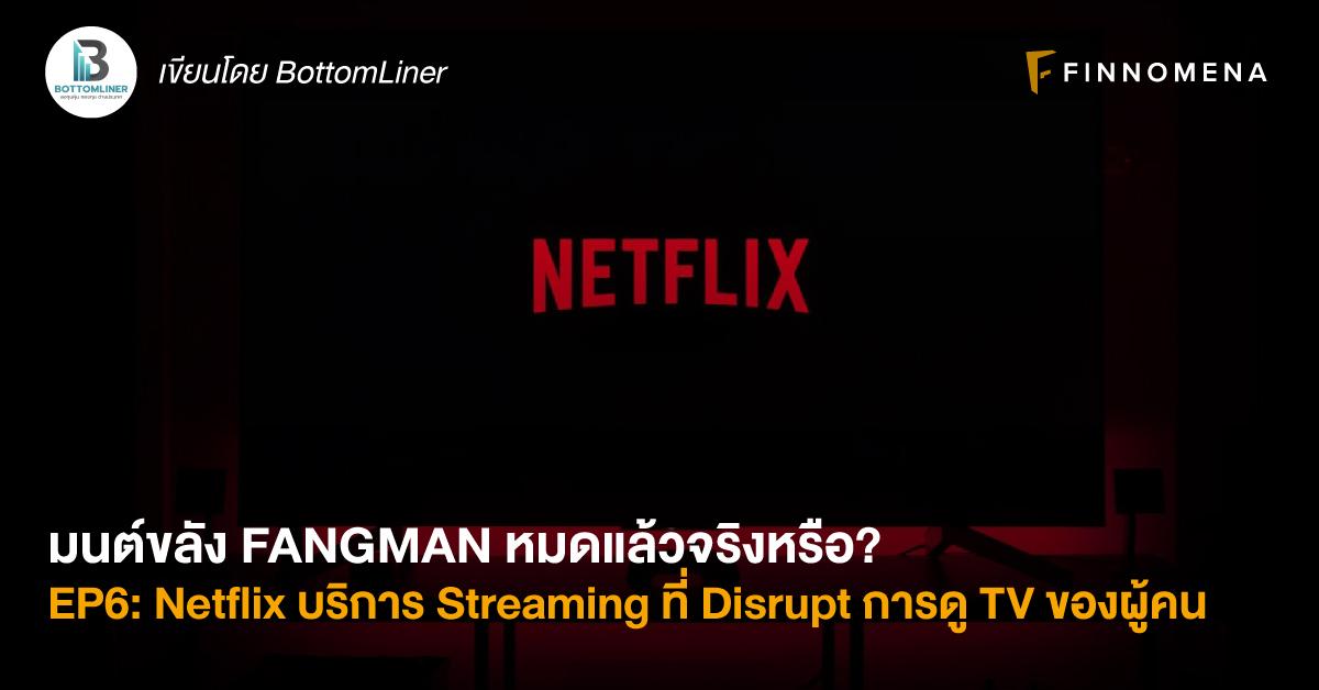 มนต์ขลัง FANGMAN หมดแล้วจริงหรือ? EP6: Netflix บริการ Streaming ที่ Disrupt การดู TV ของผู้คน จะเป็นอย่างไรต่อ?