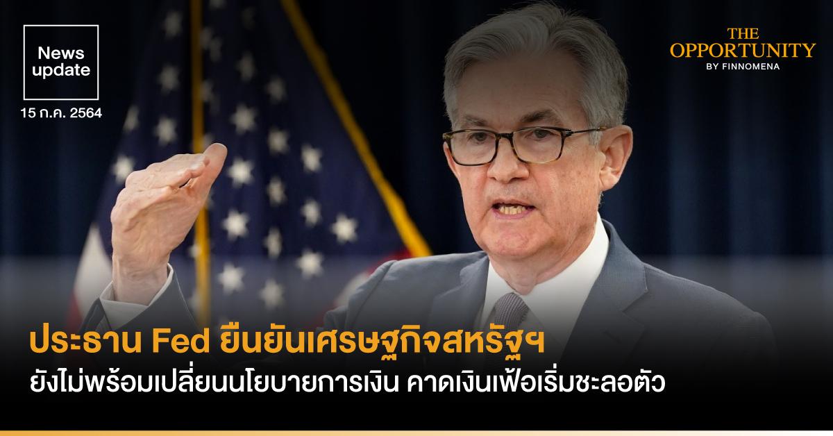 News Update: ประธาน Fed ยืนยันเศรษฐกิจสหรัฐฯ ยังไม่พร้อมเปลี่ยนนโยบายการเงิน คาดเงินเฟ้อเริ่มชะลอตัว