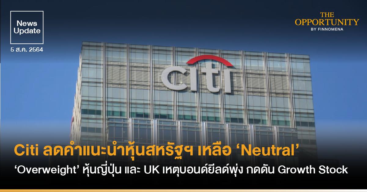 News Update: Citi ลดคำแนะนำหุ้นสหรัฐฯ เหลือ 'Neutral' แต่ 'Overweight' หุ้นญี่ปุ่น และ UK เหตุบอนด์ยีลด์พุ่ง กดดัน Growth Stock
