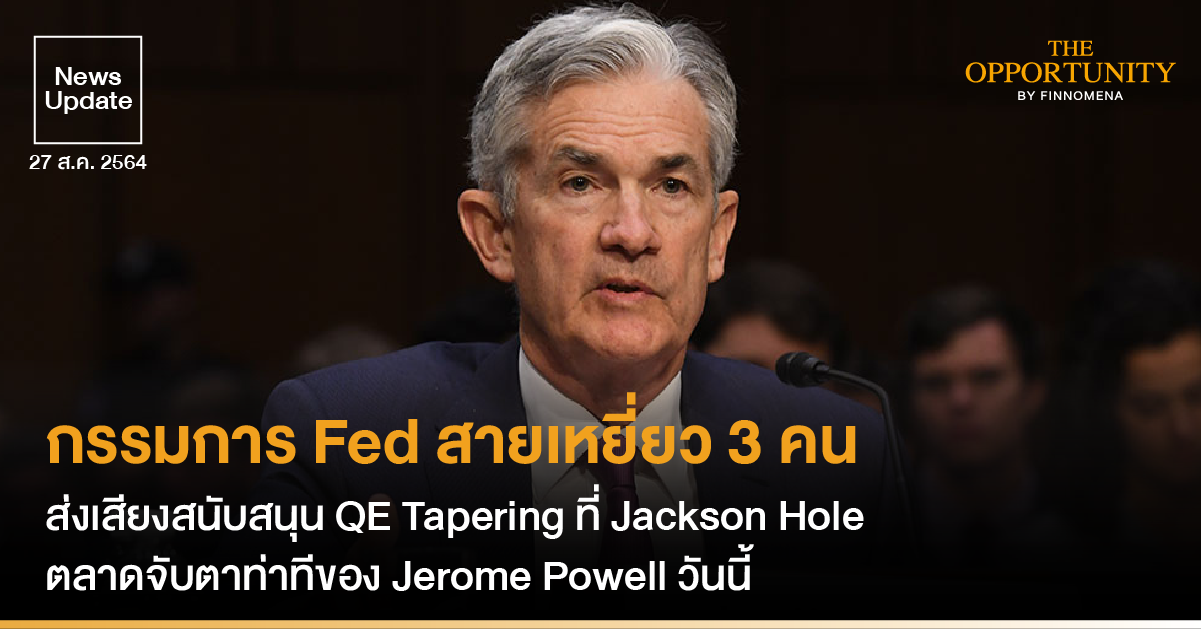 News Update: กรรมการ Fed สายเหยี่ยว 3 คน ส่งเสียงสนับสนุน QE Tapering ที่ Jackson Hole ตลาดจับตาท่าทีของ Jerome Powell วันนี้