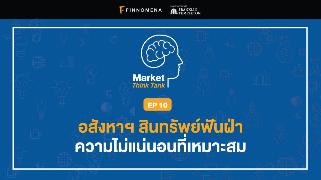 Market Think Tank EP10: อสังหาฯ สินทรัพย์ฟันฝ่าความไม่แน่นอนที่เหมาะสม