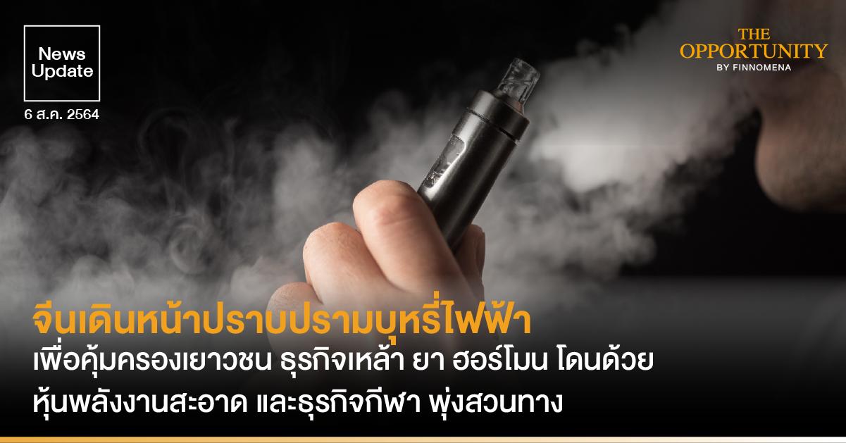 News Update: จีนเดินหน้าปราบปรามบุหรี่ไฟฟ้า เพื่อคุ้มครองเยาวชน ธุรกิจเหล้า ยา ฮอร์โมน โดนด้วย หุ้นพลังงานสะอาด และธุรกิจกีฬา พุ่งสวนทาง