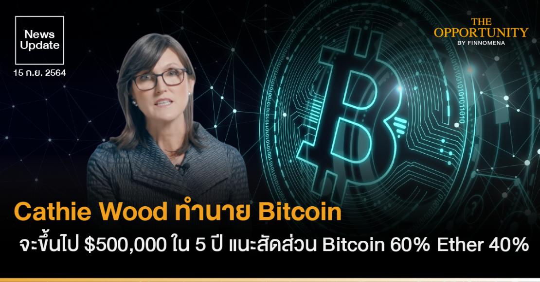 Cathie Wood ทำนาย Bitcoin จะขึ้นไป $500,000 ใน 5 ปี แนะสัดส่วน Bitcoin 60% Ether 40%