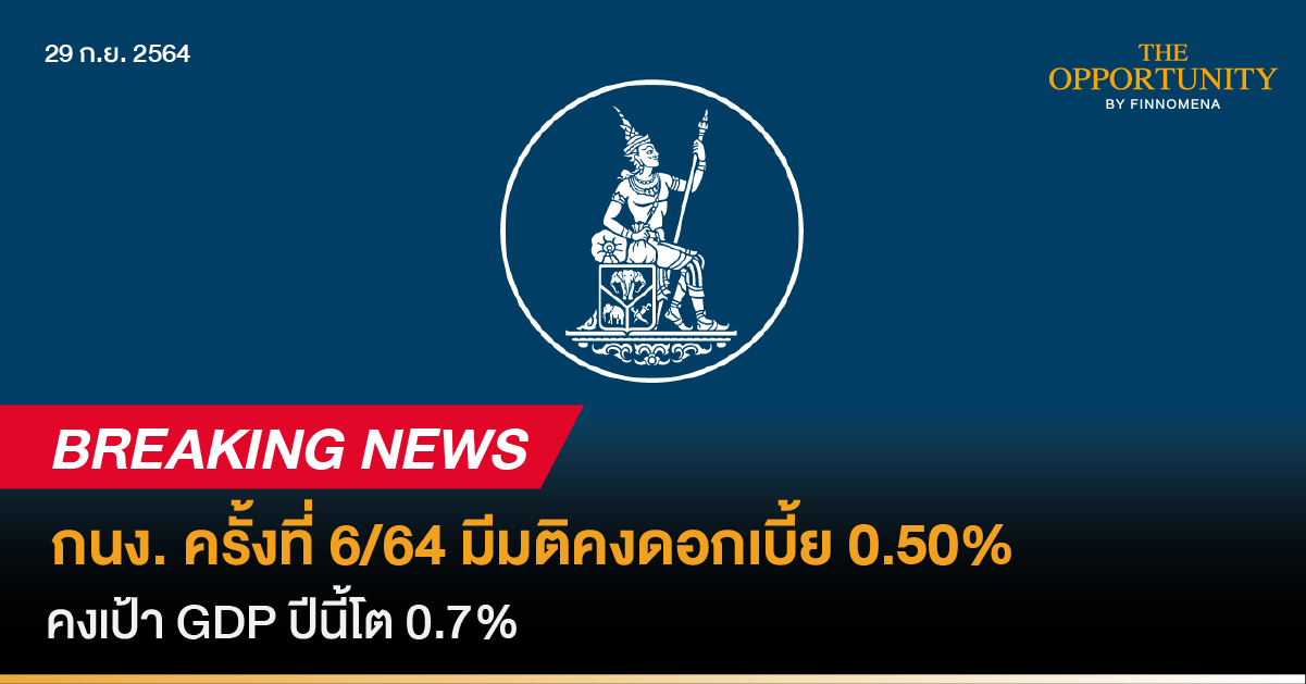 Breaking News: กนง. ครั้งที่ 6/64 มีมติคงดอกเบี้ย 0.50% คงเป้า GDP ปีนี้โต 0.7%